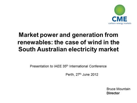 Bruce Mountain Director Market power and generation from renewables: the case of wind in the South Australian electricity market Presentation to IAEE 35.