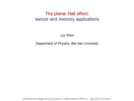 The planar Hall effect: sensor and memory applications Lior Klein Department of Physics, Bar-Ilan University The Itinerant Magnetism Laboratory – Department.