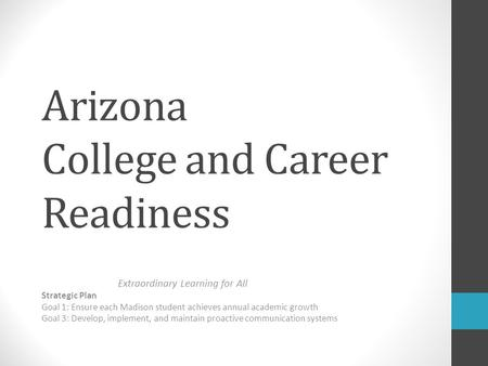 Arizona College and Career Readiness Extraordinary Learning for All Strategic Plan Goal 1: Ensure each Madison student achieves annual academic growth.