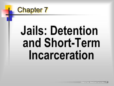 Clear & Cole, American Corrections, 8 th Chapter 7 Jails: Detention and Short-Term Incarceration.