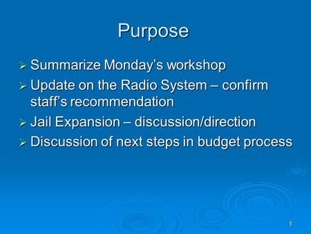 1 Purpose  Summarize Monday's workshop  Update on the Radio System – confirm staff's recommendation  Jail Expansion – discussion/direction  Discussion.