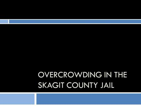 OVERCROWDING IN THE SKAGIT COUNTY JAIL. The Video Production  Everything we have drawn on is from the Voorhis Associates Inc. 2005 and 2008 Master Plans.