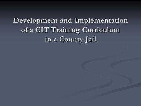 Development and Implementation of a CIT Training Curriculum in a County Jail.