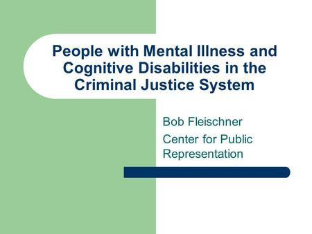 People with Mental Illness and Cognitive Disabilities in the Criminal Justice System Bob Fleischner Center for Public Representation.