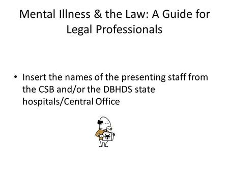 Mental Illness & the Law: A Guide for Legal Professionals Insert the names of the presenting staff from the CSB and/or the DBHDS state hospitals/Central.