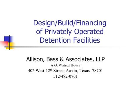 Design/Build/Financing of Privately Operated Detention Facilities Allison, Bass & Associates, LLP A.O. Watson House 402 West 12 th Street, Austin, Texas.