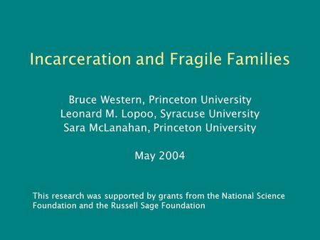 Incarceration and Fragile Families Bruce Western, Princeton University Leonard M. Lopoo, Syracuse University Sara McLanahan, Princeton University May 2004.