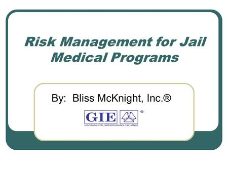 Risk Management for Jail Medical Programs By: Bliss McKnight, Inc.®
