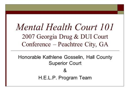 Mental Health Court 101 2007 Georgia Drug & DUI Court Conference – Peachtree City, GA Honorable Kathlene Gosselin, Hall County Superior Court & H.E.L.P.