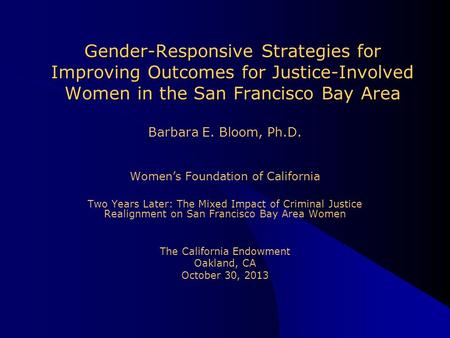 Barbara E. Bloom, Ph.D. Women's Foundation of California Two Years Later: The Mixed Impact of Criminal Justice Realignment on San Francisco Bay Area Women.