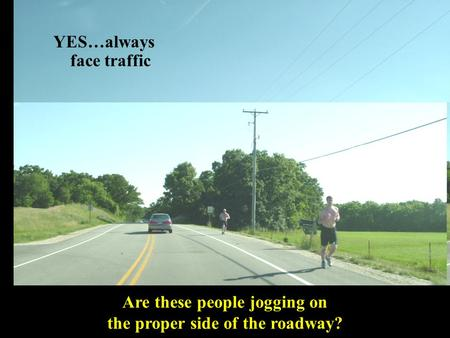 Are these people jogging on the proper side of the roadway? YES…always face traffic.