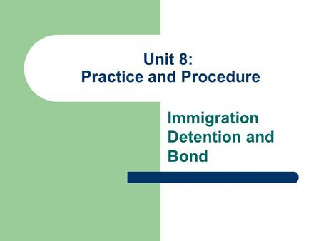 Unit 8: Practice and Procedure Immigration Detention and Bond.