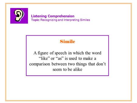"Listening Comprehension Topic: Recognizing and Interpreting Similes Simile A figure of speech in which the word ""like"" or ""as"" is used to make a comparison."