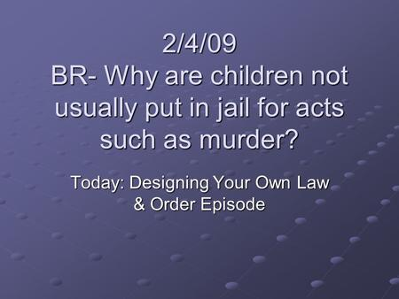 2/4/09 BR- Why are children not usually put in jail for acts such as murder? Today: Designing Your Own Law & Order Episode.
