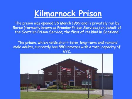 Kilmarnock Prison The prison was opened 25 March 1999 and is privately run by Serco (formerly known as Premier Prison Services) on behalf of the Scottish.