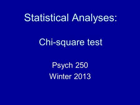 Statistical Analyses: Chi-square test Psych 250 Winter 2013.