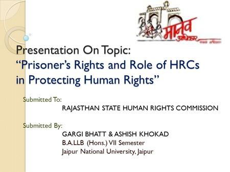"Presentation On Topic: ""Prisoner's Rights and Role <strong>of</strong> HRCs in Protecting Human Rights"" Submitted To: RAJASTHAN STATE HUMAN RIGHTS COMMISSION Submitted."