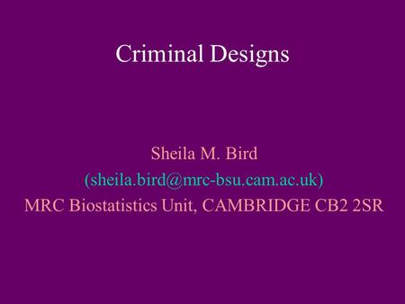 Criminal Designs Sheila M. Bird MRC Biostatistics Unit, CAMBRIDGE CB2 2SR.