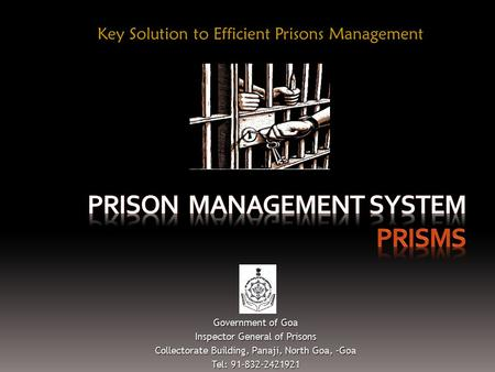 Key Solution to Efficient Prisons Management Government of Goa Inspector General of Prisons Collectorate Building, Panaji, North Goa, -Goa Tel: 91-832-2421921.