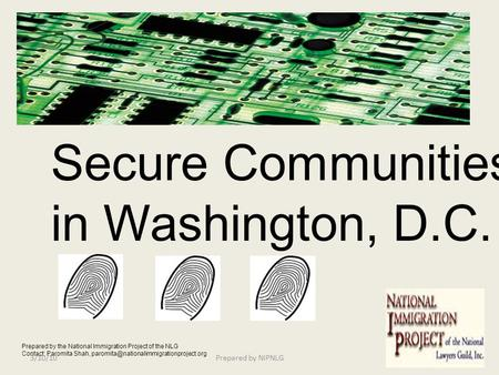 Secure Communities in Washington, D.C. Prepared by the National Immigration Project of the NLG Contact: Paromita Shah,