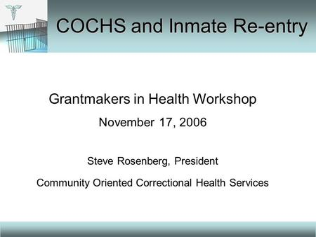 Grantmakers in Health Workshop November 17, 2006 Steve Rosenberg, President Community Oriented Correctional Health Services COCHS and Inmate Re-entry.