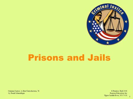 © Prentice Hall 2008 Pearson Education, Inc Upper Saddle River, NJ 07458 Criminal Justice: A Brief Introduction, 7E by Frank Schmalleger 1 Prisons and.