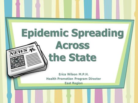 Epidemic Spreading Across the State Erica Wilson M.P.H. Health Promotion Program Director East Region.