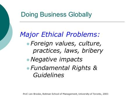 Prof. Len Brooks, Rotman School of Management, University of Toronto, 2003 Doing Business Globally Major Ethical Problems: Foreign values, culture, practices,