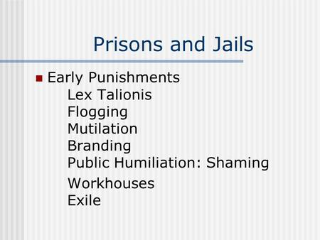 Prisons and Jails Early Punishments Lex Talionis Flogging Mutilation Branding Public Humiliation: Shaming Workhouses Exile.