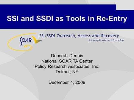SSI and SSDI as Tools in Re-Entry Deborah Dennis National SOAR TA Center Policy Research Associates, Inc. Delmar, NY December 4, 2009.