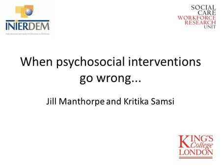 When psychosocial interventions go wrong... Jill Manthorpe and Kritika Samsi.