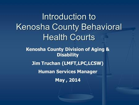 Introduction to Kenosha County Behavioral Health Courts Kenosha County Division of Aging & Disability Jim Truchan (LMFT,LPC,LCSW) Human Services Manager.