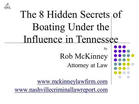 By Rob McKinney Attorney at Law www.mckinneylawfirm.com www.nashvillecriminallawreport.com The 8 Hidden Secrets of Boating Under the Influence in Tennessee.