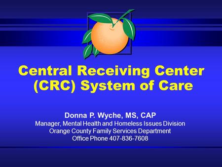 Central Receiving Center (CRC) System of Care Donna P. Wyche, MS, CAP Manager, Mental Health and Homeless Issues Division Orange County Family Services.