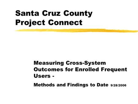 Santa Cruz County Project Connect Measuring Cross-System Outcomes for Enrolled Frequent Users - Methods and Findings to Date 9/28/2006.