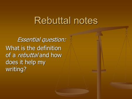 Rebuttal notes Essential question: What is the definition of a rebuttal and how does it help my writing?