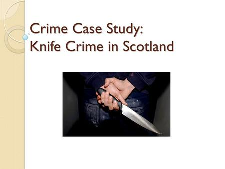 Crime Case Study: Knife Crime in Scotland. Aims: Examine the problem of knife crime in Scotland. Consider measures which have been introduced to tackle.