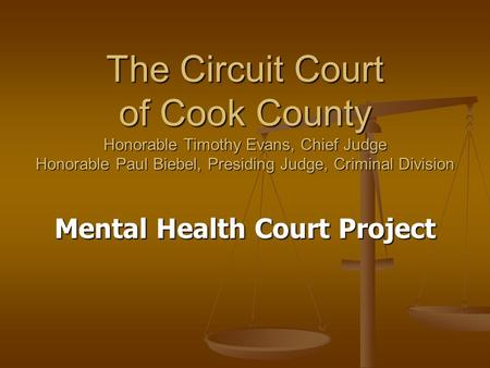 The Circuit Court of Cook County Honorable Timothy Evans, Chief Judge Honorable Paul Biebel, Presiding Judge, Criminal Division Mental Health Court Project.