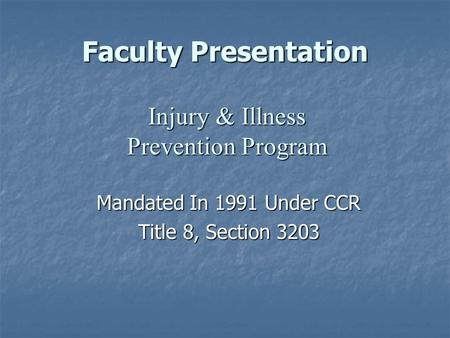 Faculty Presentation Mandated In 1991 Under CCR Title 8, Section 3203 Injury & Illness Prevention Program.