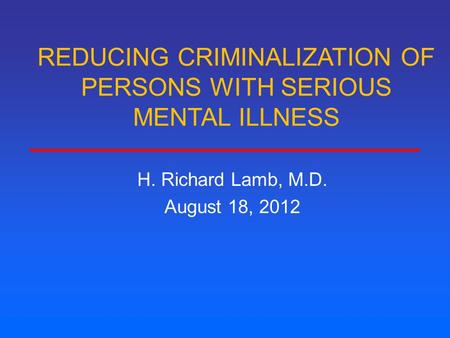 REDUCING CRIMINALIZATION OF PERSONS WITH SERIOUS MENTAL ILLNESS H. Richard Lamb, M.D. August 18, 2012.