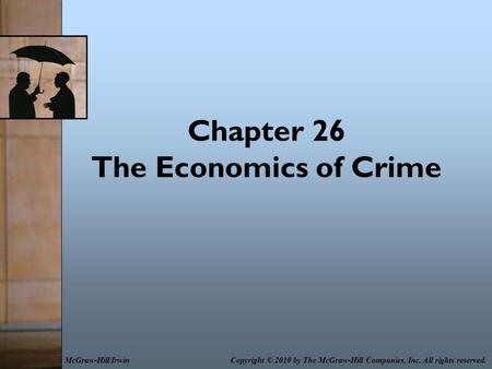 Chapter 26 The Economics of Crime Copyright © 2010 by The McGraw-Hill Companies, Inc. All rights reserved.McGraw-Hill/Irwin.