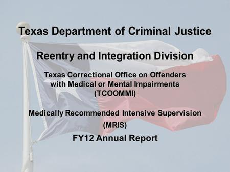 Texas Correctional Office on Offenders with Medical or Mental Impairments (TCOOMMI) Medically Recommended Intensive Supervision (MRIS) FY12 Annual Report.