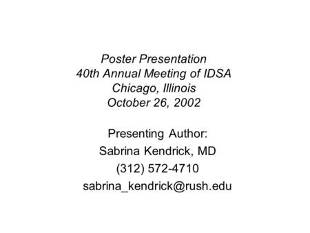 Poster Presentation 40th Annual Meeting of IDSA Chicago, Illinois October 26, 2002 Presenting Author: Sabrina Kendrick, MD (312) 572-4710