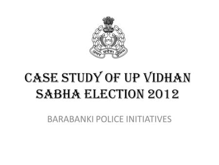 CASE STUDY OF UP VIDHAN SABHA ELECTION 2012 BARABANKI POLICE INITIATIVES.
