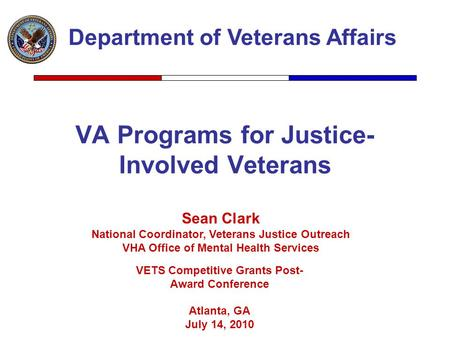VA Programs for Justice- Involved Veterans Department of Veterans Affairs Sean Clark National Coordinator, Veterans Justice Outreach VHA Office of Mental.