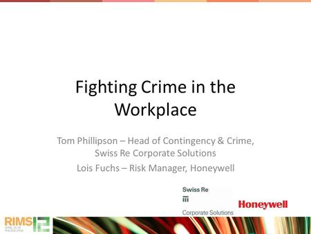 Fighting Crime in the Workplace Tom Phillipson – Head of Contingency & Crime, Swiss Re Corporate Solutions Lois Fuchs – Risk Manager, Honeywell.