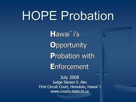 HOPE Probation H awai`i's O pportunity P robation with E nforcement July 2008 Judge Steven S. Alm First Circuit Court, Honolulu, Hawai`i www.courts.state.hi.us.
