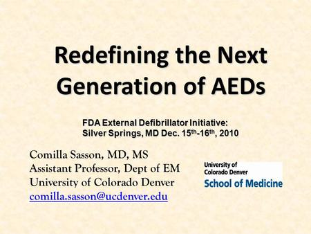 Redefining the Next Generation of AEDs Comilla Sasson, MD, MS Assistant Professor, Dept of EM University of Colorado Denver