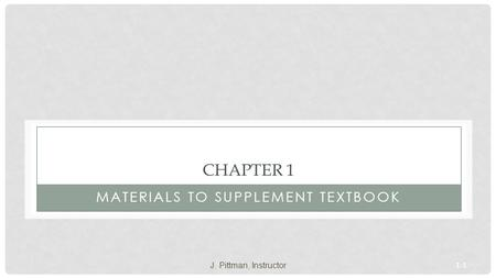 1-1 CHAPTER 1 MATERIALS TO SUPPLEMENT TEXTBOOK J. Pittman, Instructor.