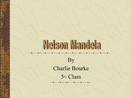 By Charlie Bourke 5 th Class. Nelson Mandela was born on the 18 of July 1918 He was originaly called Rolihlaha Mandela but when he went to school his.